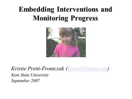 Embedding Interventions and Monitoring Progress Kristie Pretti-Frontczak Kent State University September 2007.