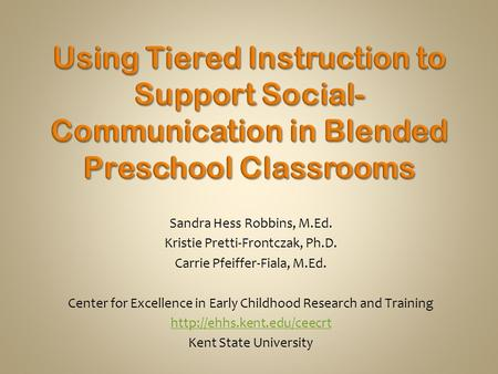Sandra Hess Robbins, M.Ed. Kristie Pretti-Frontczak, Ph.D. Carrie Pfeiffer-Fiala, M.Ed. Center for Excellence in Early Childhood Research and Training.