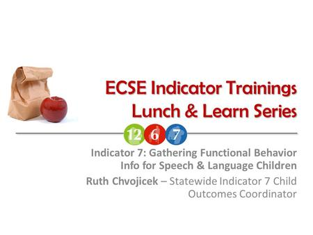 ECSE Indicator Trainings Lunch & Learn Series Indicator 7: Gathering Functional Behavior Info for Speech & Language Children Ruth Chvojicek – Statewide.