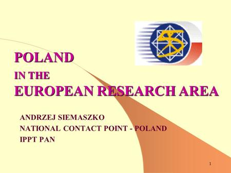 1 POLAND IN THE EUROPEAN RESEARCH AREA ANDRZEJ SIEMASZKO NATIONAL CONTACT POINT - POLAND IPPT PAN.