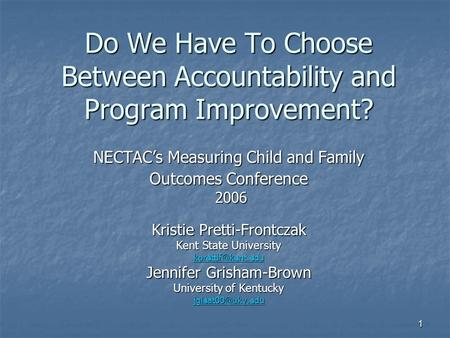 1 Do We Have To Choose Between Accountability <strong>and</strong> Program Improvement? NECTAC's Measuring Child <strong>and</strong> Family Outcomes Conference 2006 2006 Kristie Pretti-Frontczak.