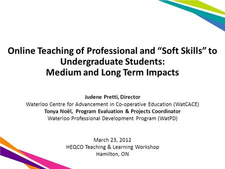"Online Teaching of Professional and ""Soft Skills"" to Undergraduate Students: Medium and Long Term Impacts Judene Pretti, Director Waterloo Centre for Advancement."
