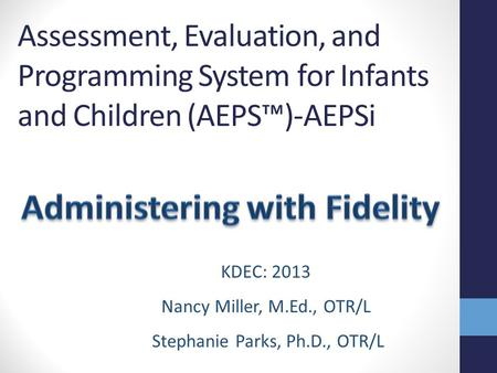 Assessment, Evaluation, and Programming System for Infants and Children (AEPS™)-AEPSi Part 1 KDEC: 2013 Nancy Miller, M.Ed., OTR/L Stephanie Parks, Ph.D.,