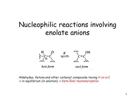 1 Nucleophilic reactions involving enolate anions Aldehydes, Ketons and other carbonyl compounds having H on α-C -> in equilibrium (in solution) -> Keto-Enol.