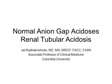 Normal Anion Gap Acidoses Renal Tubular Acidosis Jai Radhakrishnan, MD, MS, MRCP, FACC, FASN Associate Professor of Clinical Medicine Columbia University.