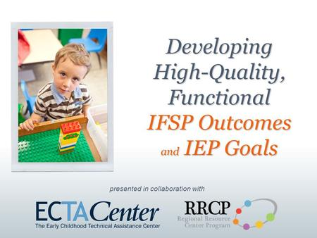 Presented in collaboration with Developing High-Quality, Functional IFSP Outcomes and IEP Goals.