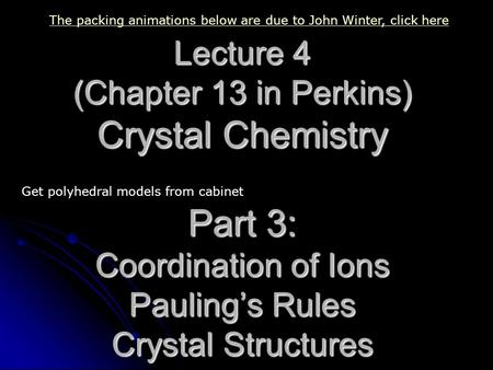 Lecture 4 (Chapter 13 in Perkins) Crystal Chemistry Part 3: Coordination of Ions Pauling's Rules Crystal Structures The packing animations below are due.