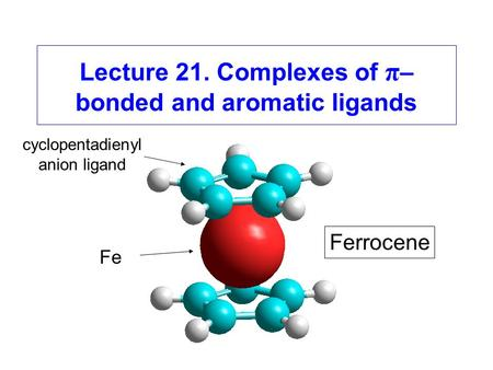 Lecture 21. Complexes of π – bonded and aromatic ligands Ferrocene Fe cyclopentadienyl anion ligand.