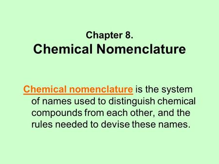 Chapter 8. Chemical Nomenclature Chemical nomenclature is the system of names used to distinguish chemical compounds from each other, and the rules needed.
