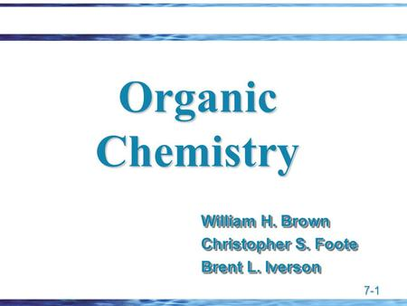 7-1 Organic Chemistry William H. Brown Christopher S. Foote Brent L. Iverson William H. Brown Christopher S. Foote Brent L. Iverson.