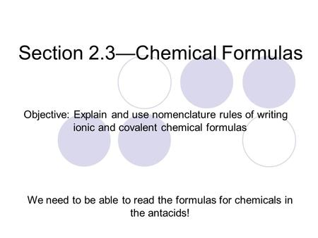 Section 2.3—Chemical Formulas We need to be able to read the formulas for chemicals in the antacids! Objective: Explain and use nomenclature rules of writing.