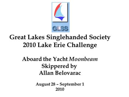 Great Lakes Singlehanded Society 2010 Lake Erie Challenge Aboard the Yacht Moonbeam Skippered by Allan Belovarac August 28 – September 1 2010.