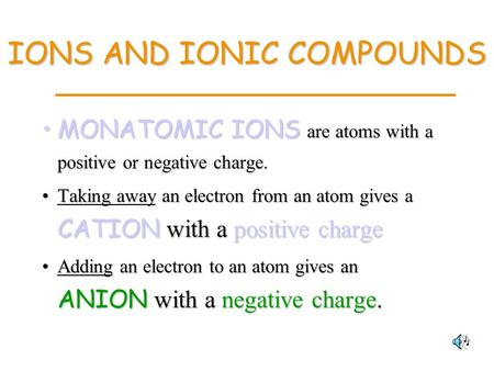 IONS AND IONIC COMPOUNDS MONATOMIC IONS are atoms with a positive or negative charge.MONATOMIC IONS are atoms with a positive or negative charge. Taking.