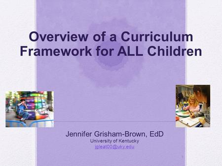 1 Overview of a Curriculum Framework for ALL Children Jennifer Grisham-Brown, EdD University of Kentucky