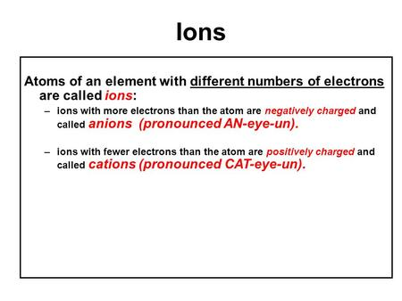 Ions Atoms of an element with different numbers of electrons are called ions: –ions with more electrons than the atom are negatively charged and called.