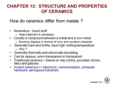 Chapter 12-1 CHAPTER 12: STRUCTURE AND PROPERTIES OF CERAMICS How do ceramics differ from metals ? Keramikos ~ burnt stuff –Heat treatment is necessary.
