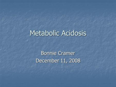 Metabolic Acidosis Bonnie Cramer December 11, 2008.