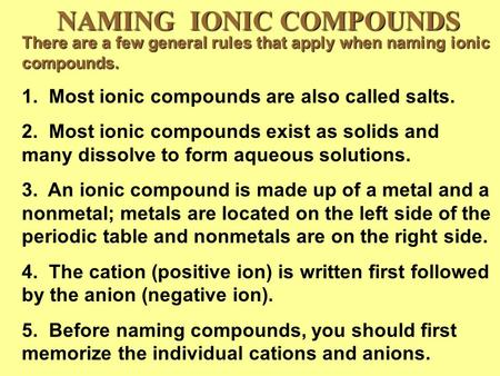 NAMING IONIC COMPOUNDS There are a few general rules that apply when naming ionic compounds. 1. Most ionic compounds are also called salts. 2. Most ionic.