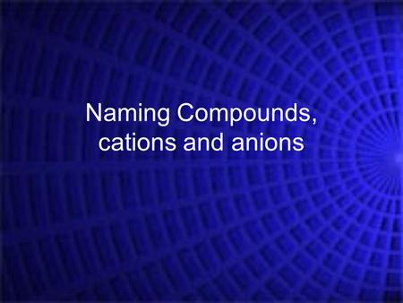 Naming Compounds, cations and anions. Elements and symbols that you should know: Part 1 – The obvious ones: 1)Hydrogen 2)Helium 3)Lithium 4)Beryllium.