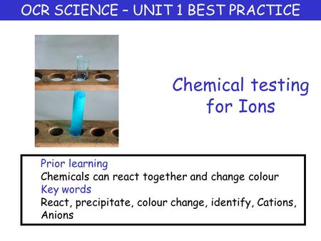 Chemical testing for Ions OCR SCIENCE – UNIT 1 BEST PRACTICE Prior learning Chemicals can react together and change colour Key words React, precipitate,