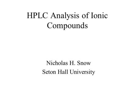HPLC Analysis of Ionic Compounds Nicholas H. Snow Seton Hall University.
