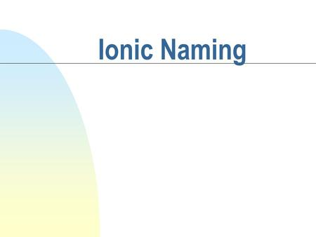 Ionic Naming. Objective/Warm-up n SWBAT name ionic compounds. n Criss-Cross the following: 1) Ca +2 and SO 4 -2 2) Na +1 and PO 4 -3 3) Al +3 and O -2.