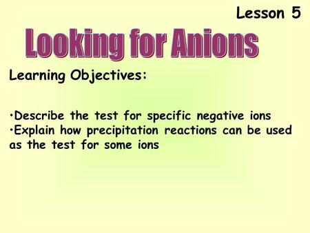 Lesson 5 Learning Objectives: Describe the test for specific negative ions Explain how precipitation reactions can be used as the test for some ions.