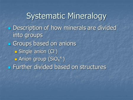 Systematic Mineralogy Description of how minerals are divided into groups Description of how minerals are divided into groups Groups based on anions Groups.