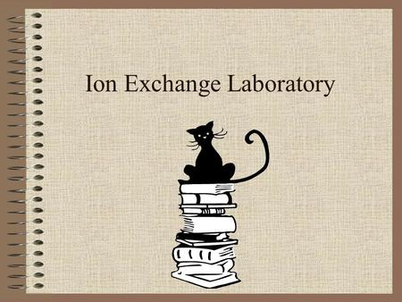 Ion Exchange Laboratory. Today's Schedule Pre-lab discussion Ion Exchange and Spectrophotometer Ion exchange experiment.