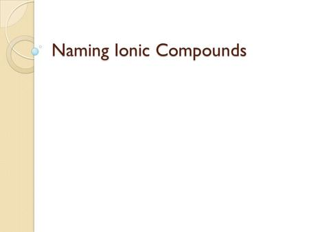 Naming Ionic Compounds. Monatomic Ions Made from a single atom gaining or losing an electron (based on valence electrons) ElementOxidation # Li + 1 Be.
