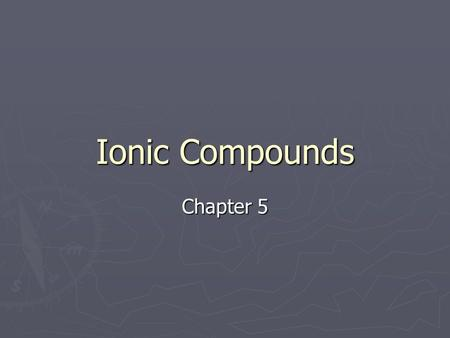 Ionic Compounds Chapter 5. What are ions? ► An ion is an atom or group of atom that has an electric charge because it has gained or lost electron. ► [Na]=