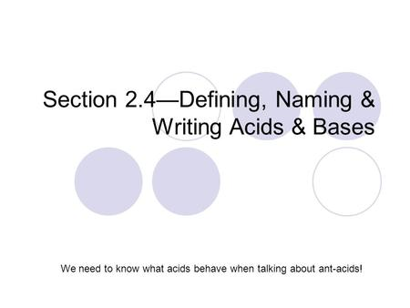 Section 2.4—Defining, Naming & Writing Acids & Bases We need to know what acids behave when talking about ant-acids!