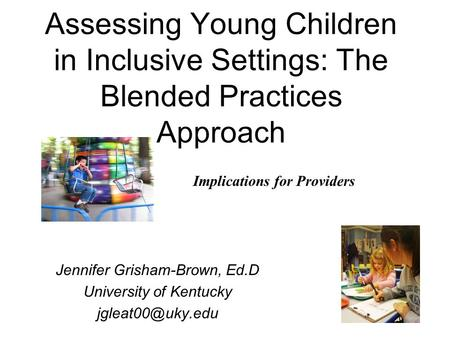 1 Assessing Young Children in Inclusive Settings: The Blended Practices Approach Jennifer Grisham-Brown, Ed.D University of Kentucky Implications.