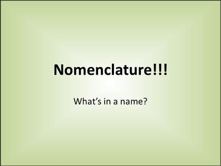 Nomenclature!!! What's in a name?. REMEMBER!!! 1.When naming compounds ALWAYS, ALWAYS have a periodic table in front of you! 2.Ions – positively or negatively.