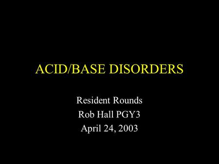 ACID/BASE DISORDERS Resident Rounds Rob Hall PGY3 April 24, 2003.