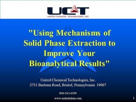 1 United Chemical Technologies, Inc. 2731 Bartram Road, Bristol, Pennsylvania 19007 800-541-0559www.unitedchem.com Using Mechanisms of Solid Phase Extraction.