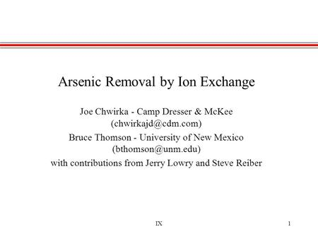 IX1 Arsenic Removal by Ion Exchange Joe Chwirka - Camp Dresser & McKee Bruce Thomson - University of New Mexico