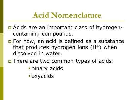 Acid Nomenclature  Acids are an important class of hydrogen- containing compounds.  For now, an acid is defined as a substance that produces hydrogen.