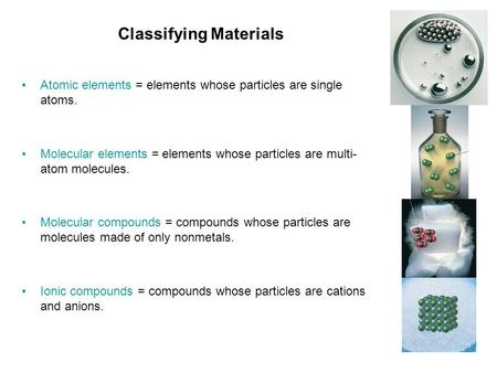 Classifying Materials Atomic elements = elements whose particles are single atoms. Molecular elements = elements whose particles are multi- atom molecules.