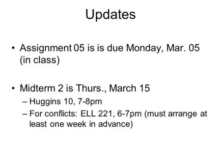Updates Assignment 05 is is due Monday, Mar. 05 (in class) Midterm 2 is Thurs., March 15 –Huggins 10, 7-8pm –For conflicts: ELL 221, 6-7pm (must arrange.