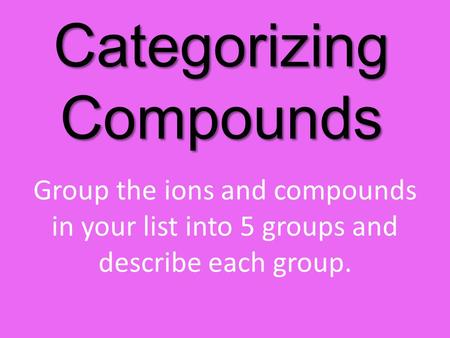 Categorizing Compounds Group the ions and compounds in your list into 5 groups and describe each group.