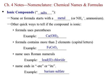 "Ch. 4 Notes---Nomenclature: Chemical Names & Formulas Ionic Compounds (""________""): – Name or formula starts with a _________ (or NH 4 +, ammonium). –"