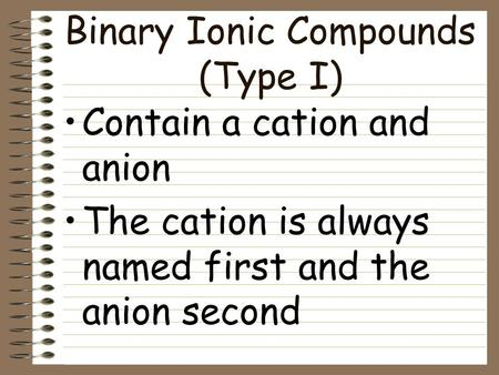 Binary Ionic Compounds (Type I) Contain a cation and anion The cation is always named first and the anion second.