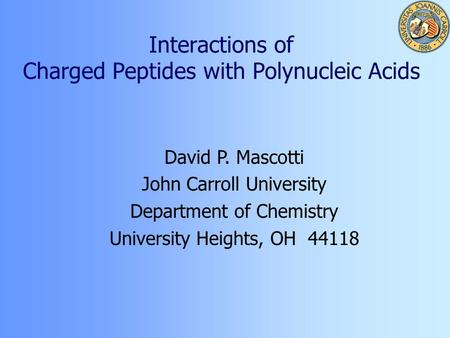 Interactions of Charged Peptides with Polynucleic Acids David P. Mascotti John Carroll University Department of Chemistry University Heights, OH 44118.