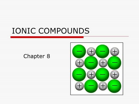 IONIC COMPOUNDS Chapter 8. Forming Chemical Bonds Section 8.1  The force that holds two atoms together is called a chemical bond.  Chemical bonds may.