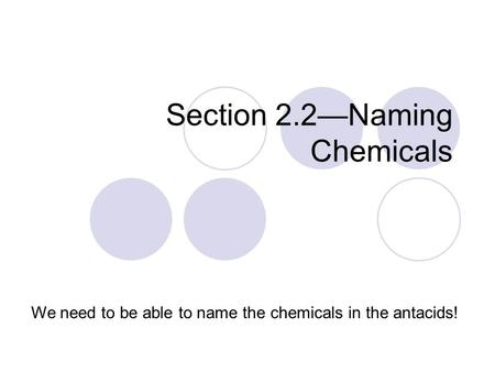 Section 2.2—Naming Chemicals We need to be able to name the chemicals in the antacids!
