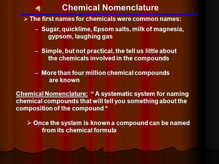 Chemical Nomenclature  The first names for chemicals were common names: – Sugar, quicklime, Epsom salts, milk of magnesia, gypsom, laughing gas – Simple,