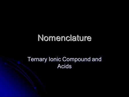 Nomenclature Ternary Ionic Compound and Acids. Rules for Writing Formulas for Ternary Ionic Compounds – these are compounds containing polyatomic ions.