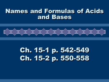 Names and Formulas of Acids and Bases Ch. 15-1 p. 542-549 Ch. 15-2 p. 550-558 Ch. 15-1 p. 542-549 Ch. 15-2 p. 550-558.