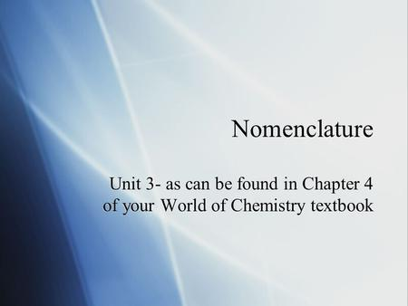 Nomenclature Unit 3- as can be found in Chapter 4 of your World of Chemistry textbook.